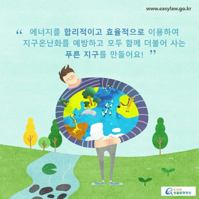 에너지를 합리적이고 효율적으로 이용하여 지구온난화를 예방하고 모두 함께 더불어 사는푸른 지구를 만들어요!